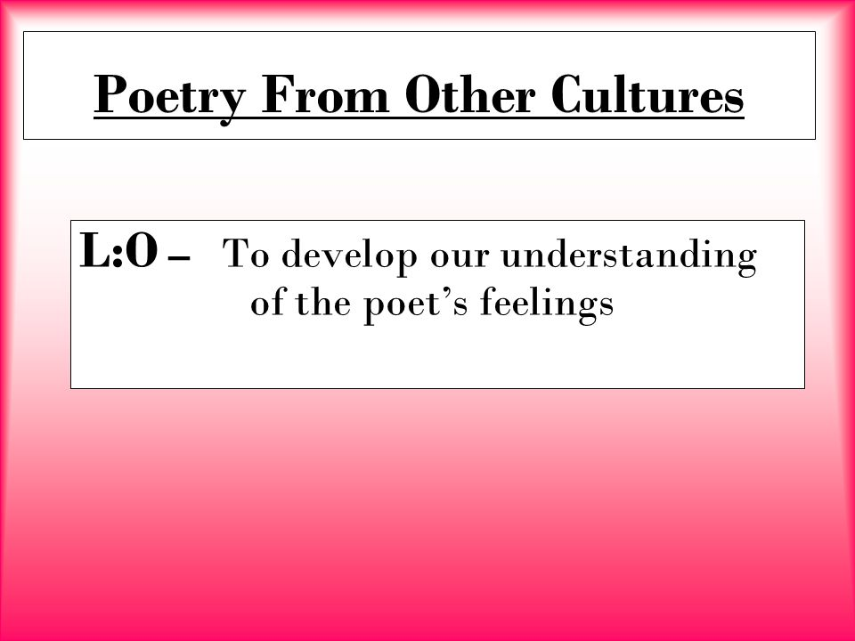 Poetry From Other Cultures L:O – To develop our understanding of the poet's feelings