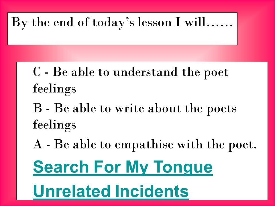 By the end of today's lesson I will…… C - Be able to understand the poet feelings B - Be able to write about the poets feelings A - Be able to empathise with the poet.