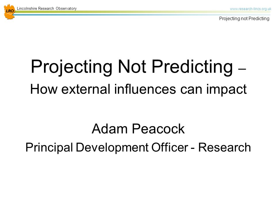 Lincolnshire Research Observatory   Projecting not Predicting Projecting Not Predicting – How external influences can impact Adam Peacock Principal Development Officer - Research