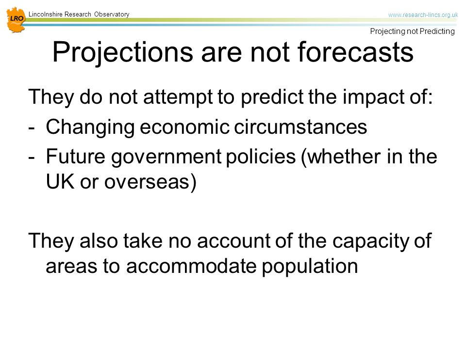 Lincolnshire Research Observatory   Projecting not Predicting Projections are not forecasts They do not attempt to predict the impact of: -Changing economic circumstances -Future government policies (whether in the UK or overseas) They also take no account of the capacity of areas to accommodate population