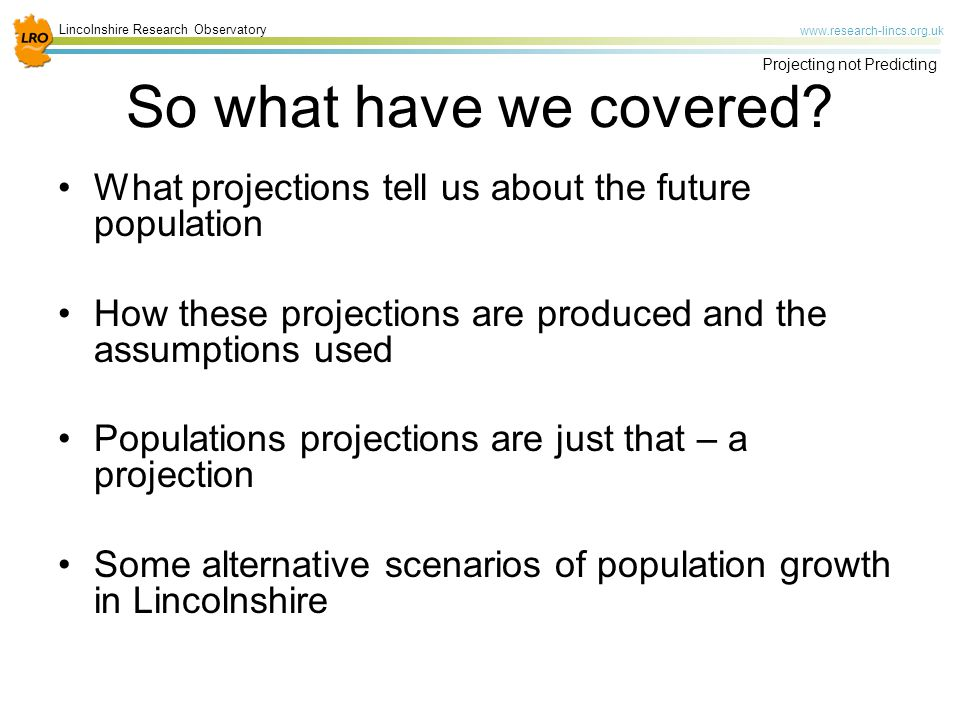 Lincolnshire Research Observatory www.research-lincs.org.uk Projecting not Predicting So what have we covered? What projections tell us about the futu