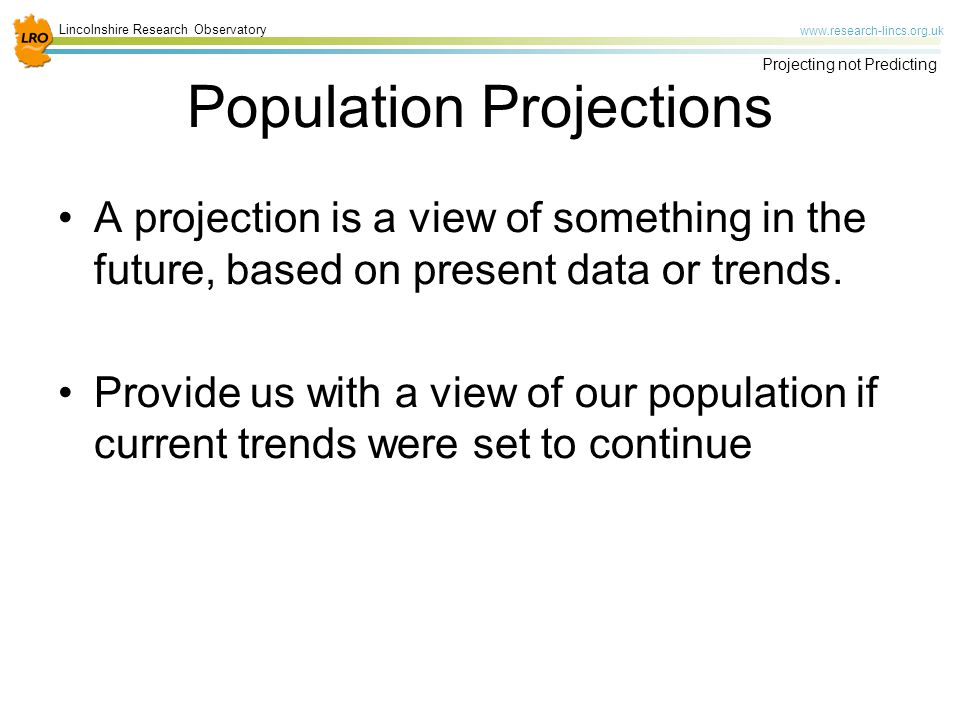 Lincolnshire Research Observatory www.research-lincs.org.uk Projecting not Predicting Population Projections A projection is a view of something in the future, based on present data or trends.