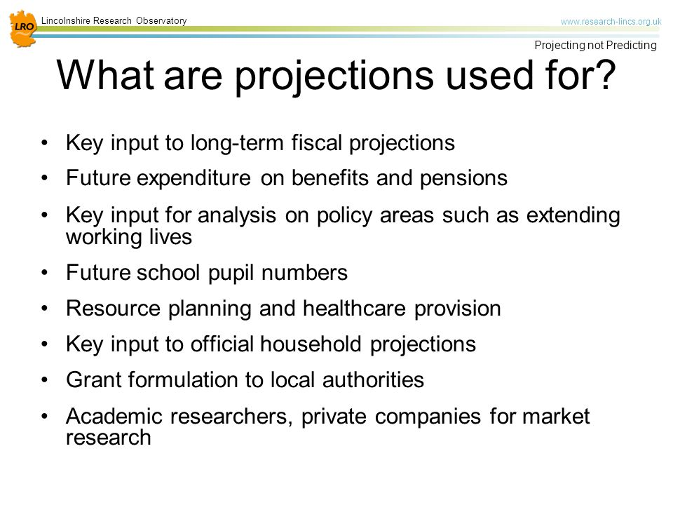 Lincolnshire Research Observatory www.research-lincs.org.uk Projecting not Predicting Key input to long-term fiscal projections Future expenditure on benefits and pensions Key input for analysis on policy areas such as extending working lives Future school pupil numbers Resource planning and healthcare provision Key input to official household projections Grant formulation to local authorities Academic researchers, private companies for market research What are projections used for