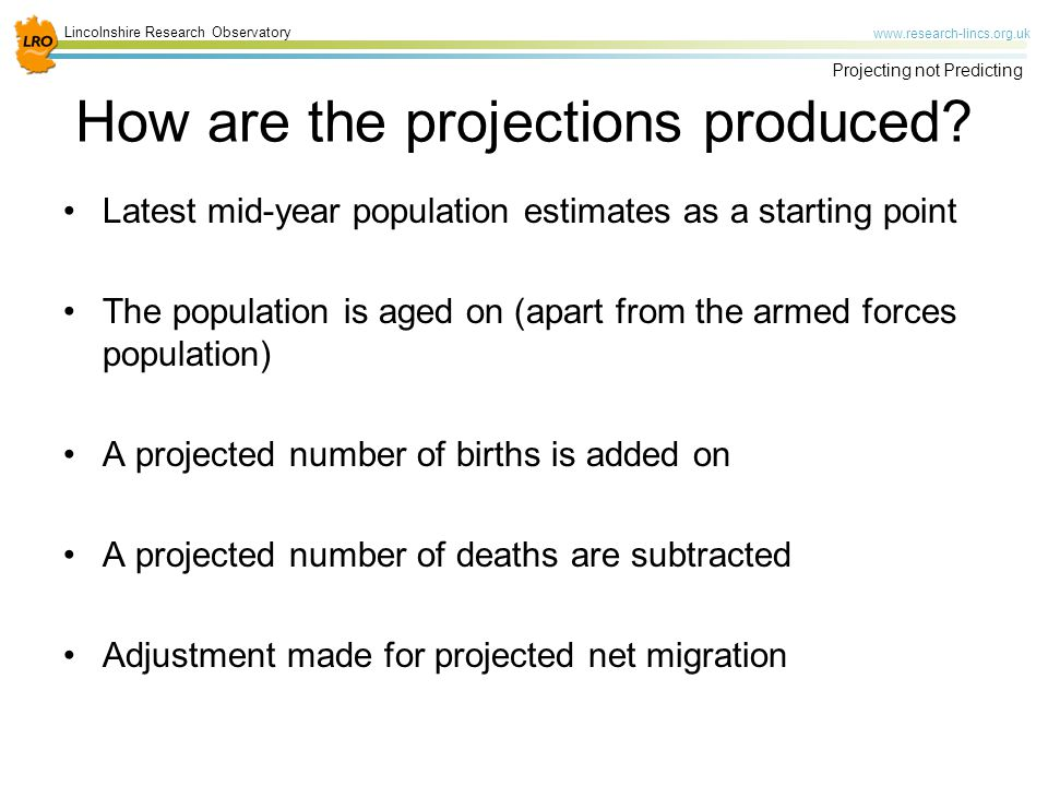 Lincolnshire Research Observatory   Projecting not Predicting Latest mid-year population estimates as a starting point The population is aged on (apart from the armed forces population) A projected number of births is added on A projected number of deaths are subtracted Adjustment made for projected net migration How are the projections produced