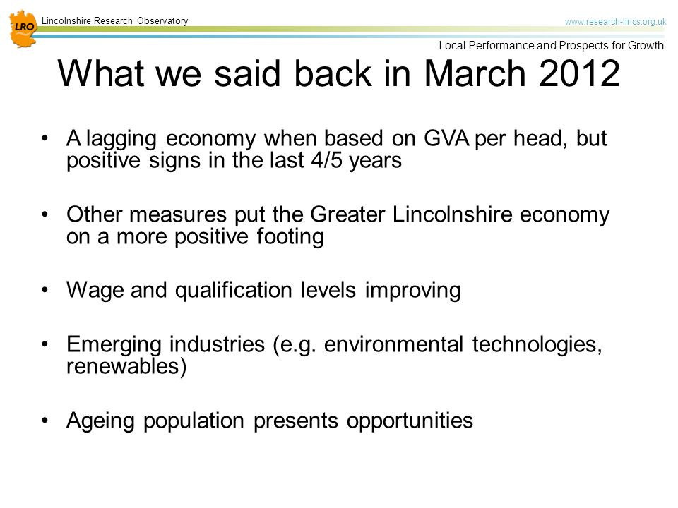 Lincolnshire Research Observatory www.research-lincs.org.uk Local Performance and Prospects for Growth What we said back in March 2012 A lagging economy when based on GVA per head, but positive signs in the last 4/5 years Other measures put the Greater Lincolnshire economy on a more positive footing Wage and qualification levels improving Emerging industries (e.g.