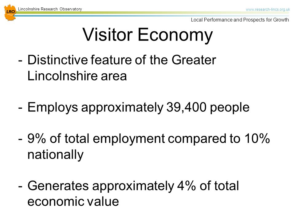 Lincolnshire Research Observatory www.research-lincs.org.uk Local Performance and Prospects for Growth Visitor Economy -Distinctive feature of the Greater Lincolnshire area -Employs approximately 39,400 people -9% of total employment compared to 10% nationally -Generates approximately 4% of total economic value