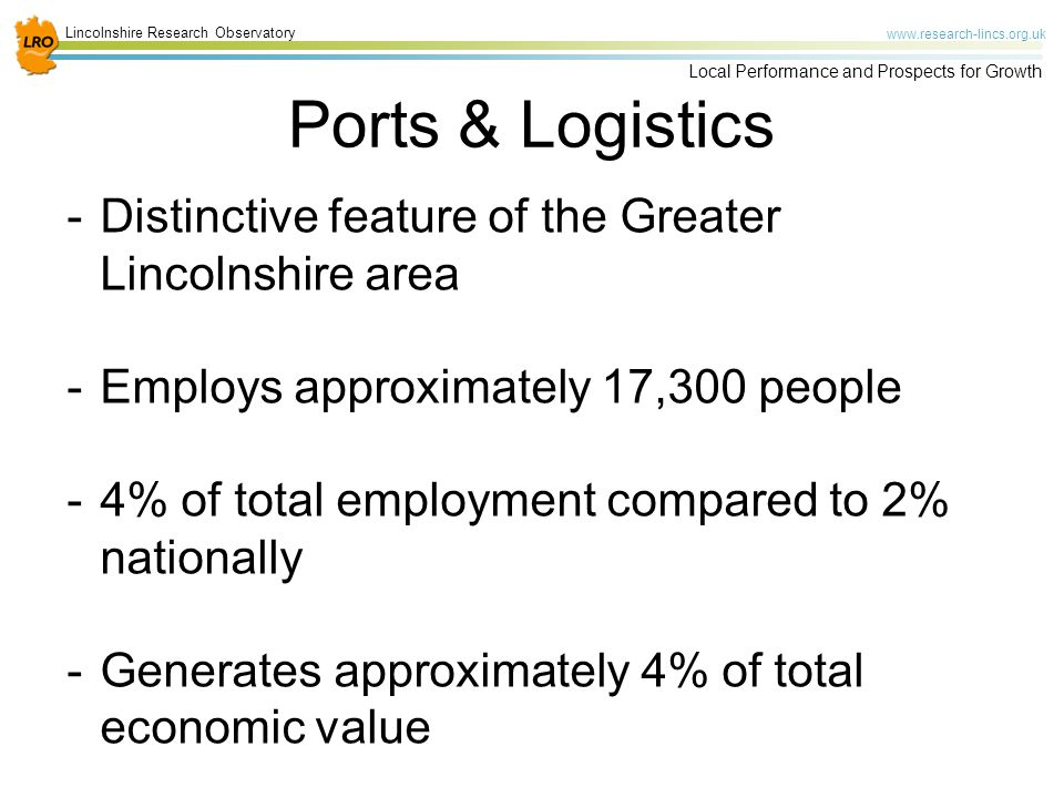 Lincolnshire Research Observatory www.research-lincs.org.uk Local Performance and Prospects for Growth Ports & Logistics -Distinctive feature of the Greater Lincolnshire area -Employs approximately 17,300 people -4% of total employment compared to 2% nationally -Generates approximately 4% of total economic value