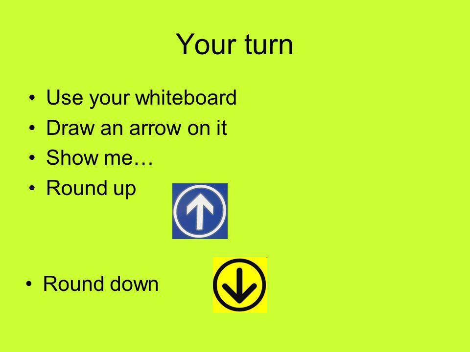 Your turn Use your whiteboard Draw an arrow on it Show me… Round up Round down
