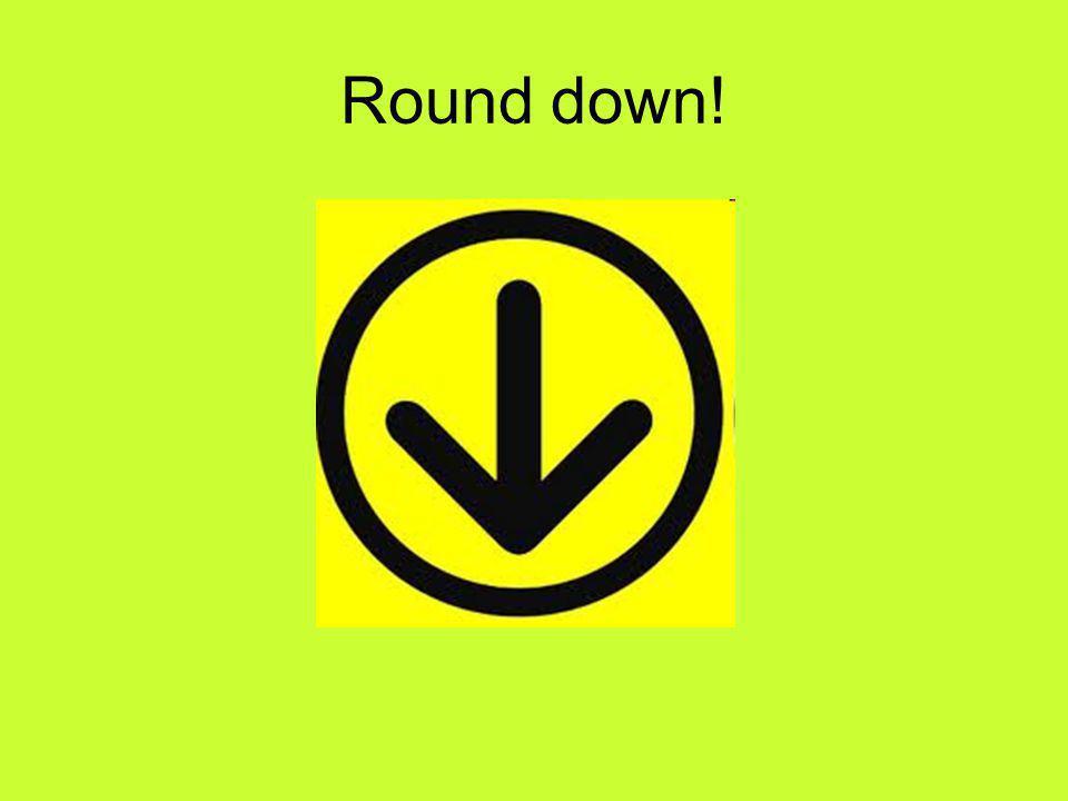 Round down!