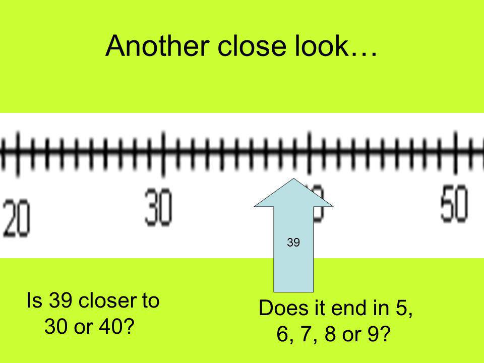 Another close look… 39 Is 39 closer to 30 or 40 Does it end in 5, 6, 7, 8 or 9