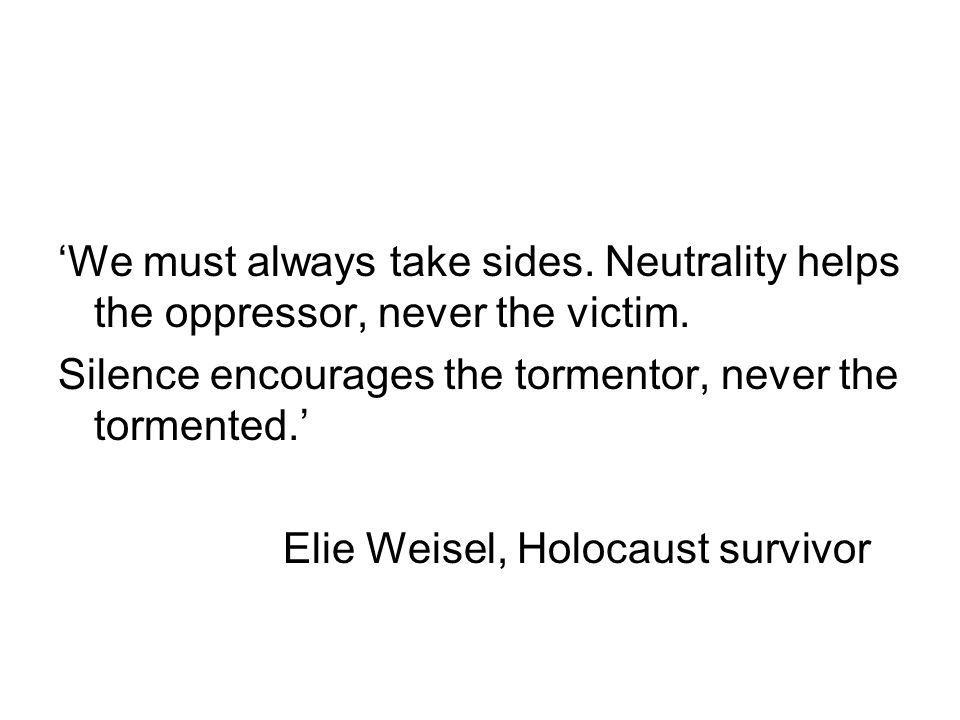 'We must always take sides. Neutrality helps the oppressor, never the victim.
