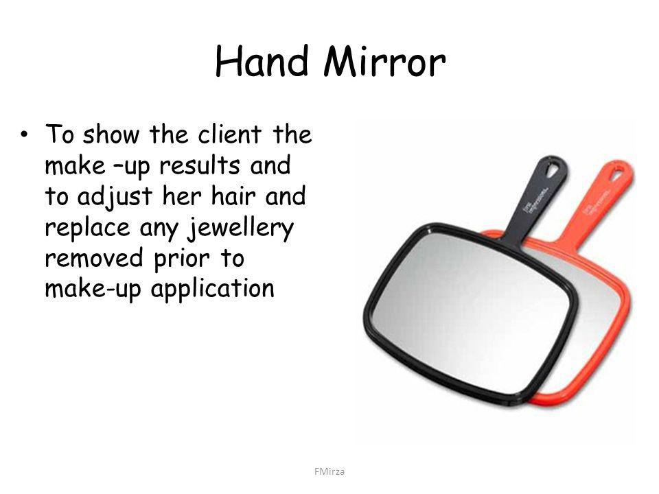 Hand Mirror To show the client the make –up results and to adjust her hair and replace any jewellery removed prior to make-up application FMirza