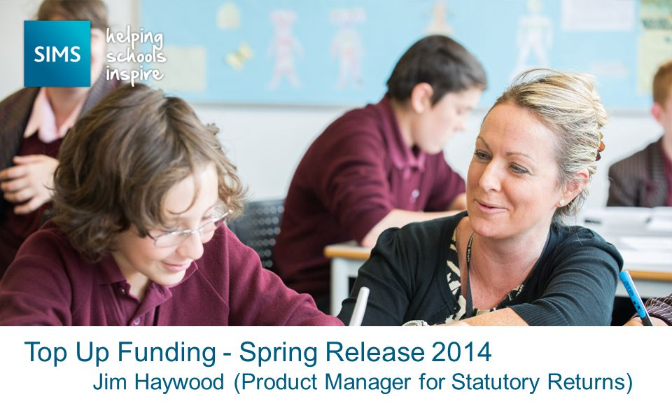 Jim Haywood (Product Manager for Statutory Returns) Top Up Funding - Spring Release 2014