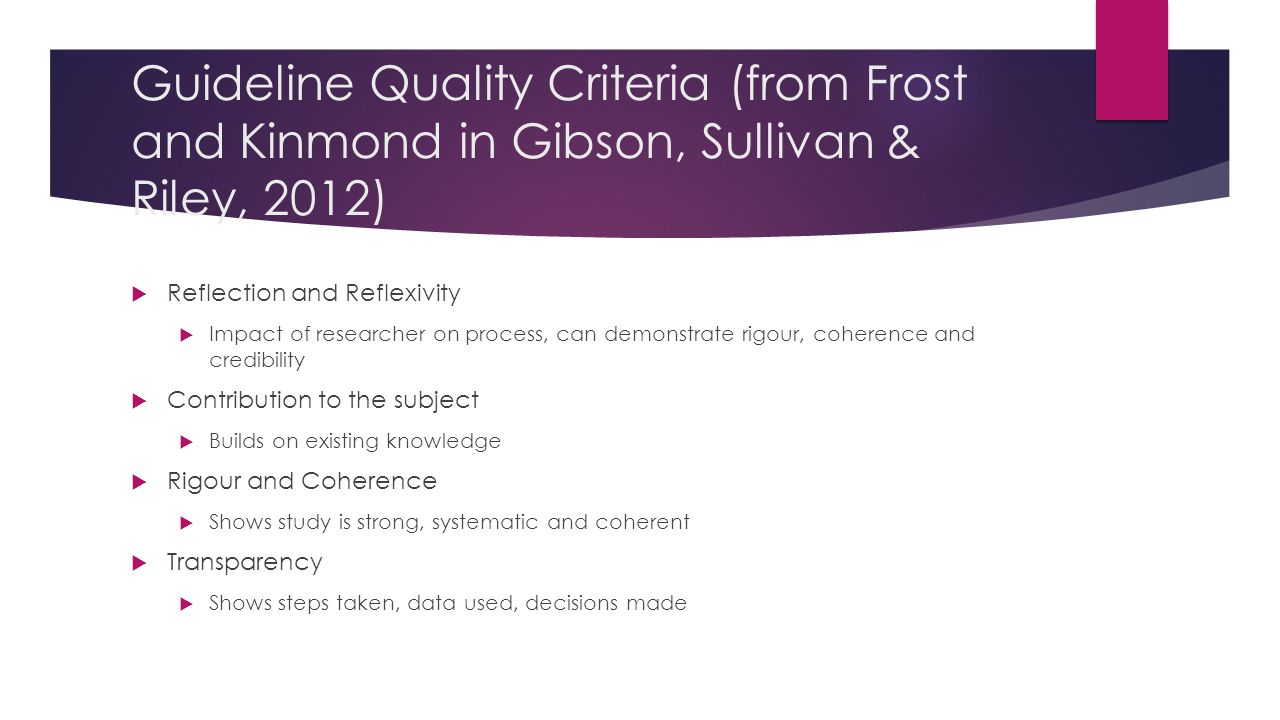 Guideline Quality Criteria (from Frost and Kinmond in Gibson, Sullivan & Riley, 2012)  Reflection and Reflexivity  Impact of researcher on process, can demonstrate rigour, coherence and credibility  Contribution to the subject  Builds on existing knowledge  Rigour and Coherence  Shows study is strong, systematic and coherent  Transparency  Shows steps taken, data used, decisions made