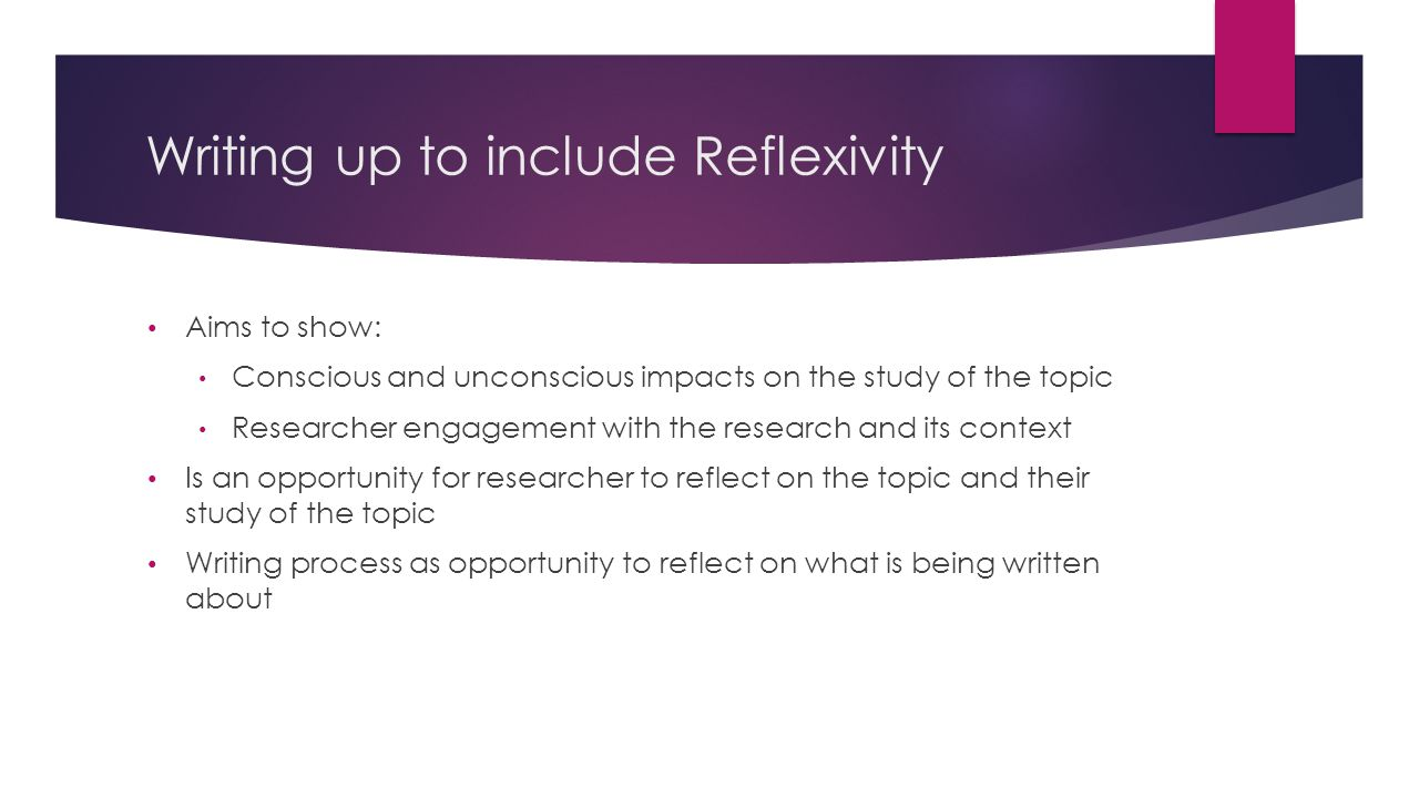 Writing up to include Reflexivity Aims to show: Conscious and unconscious impacts on the study of the topic Researcher engagement with the research and its context Is an opportunity for researcher to reflect on the topic and their study of the topic Writing process as opportunity to reflect on what is being written about