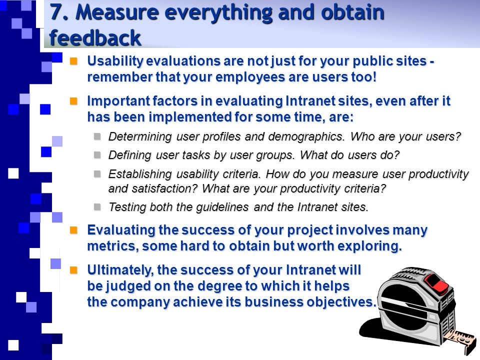 7. Measure everything and obtain feedback Usability evaluations are not just for your public sites - remember that your employees are users too! Usabi