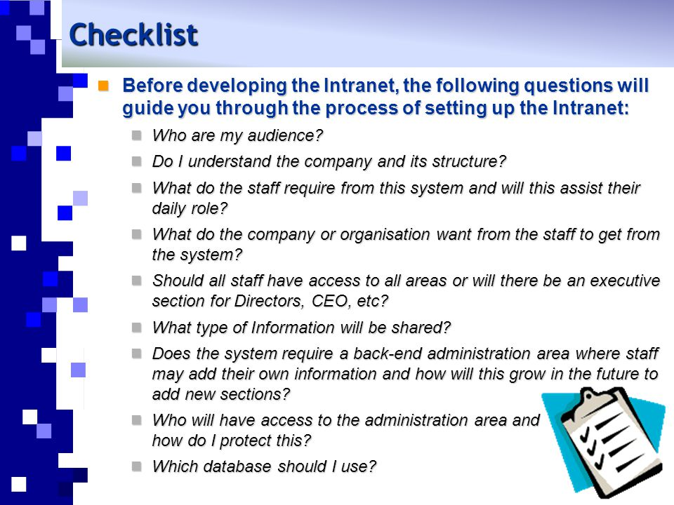 Checklist Before developing the Intranet, the following questions will guide you through the process of setting up the Intranet: Before developing the