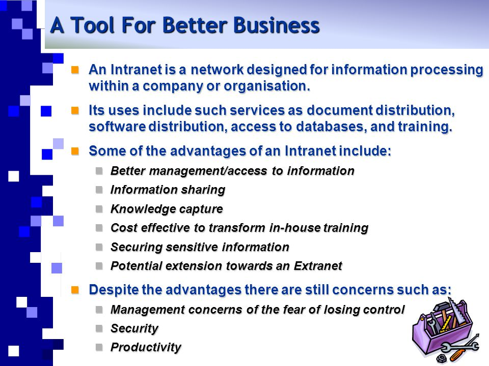A Tool For Better Business An Intranet is a network designed for information processing within a company or organisation. An Intranet is a network des