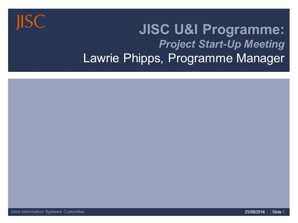 Joint Information Systems Committee 25/08/2014 | | Slide 1 JISC U&I Programme: Project Start-Up Meeting Lawrie Phipps, Programme Manager