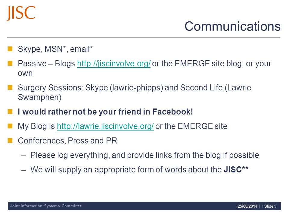 Joint Information Systems Committee 25/08/2014 | | Slide 9 Communications Skype, MSN*,  * Passive – Blogs   or the EMERGE site blog, or your ownhttp://jiscinvolve.org/ Surgery Sessions: Skype (lawrie-phipps) and Second Life (Lawrie Swamphen) I would rather not be your friend in Facebook.