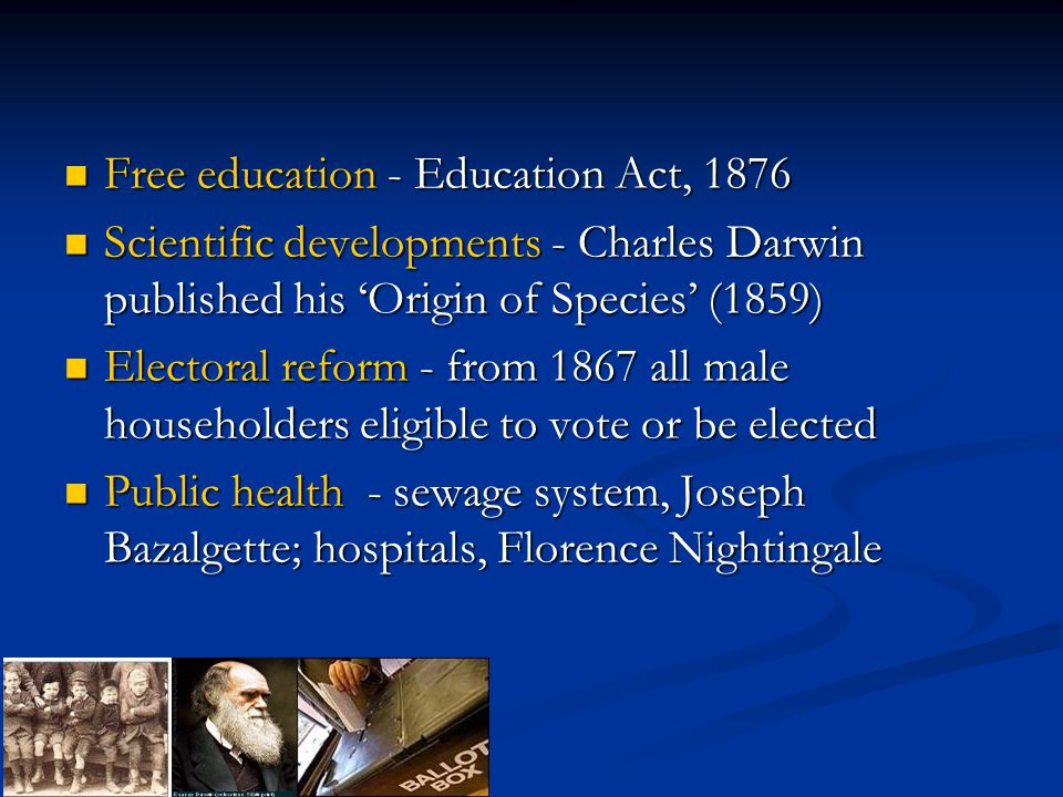 Free education - Education Act, 1876 Free education - Education Act, 1876 Scientific developments - Charles Darwin published his 'Origin of Species' (1859) Scientific developments - Charles Darwin published his 'Origin of Species' (1859) Electoral reform - from 1867 all male householders eligible to vote or be elected Electoral reform - from 1867 all male householders eligible to vote or be elected Public health - sewage system, Joseph Bazalgette; hospitals, Florence Nightingale Public health - sewage system, Joseph Bazalgette; hospitals, Florence Nightingale