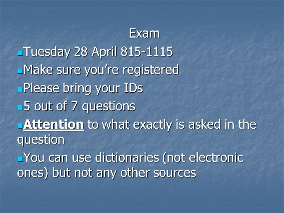 Exam Tuesday 28 April 815-1115 Tuesday 28 April 815-1115 Make sure you're registered Make sure you're registered Please bring your IDs Please bring your IDs 5 out of 7 questions 5 out of 7 questions Attention to what exactly is asked in the question Attention to what exactly is asked in the question You can use dictionaries (not electronic ones) but not any other sources You can use dictionaries (not electronic ones) but not any other sources