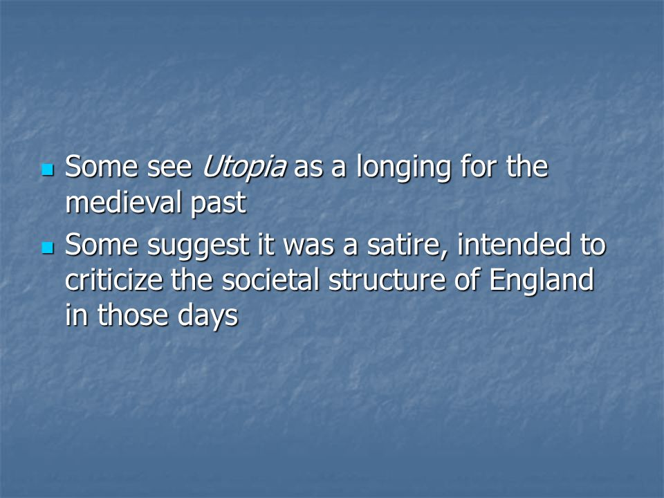 Some see Utopia as a longing for the medieval past Some see Utopia as a longing for the medieval past Some suggest it was a satire, intended to criticize the societal structure of England in those days Some suggest it was a satire, intended to criticize the societal structure of England in those days