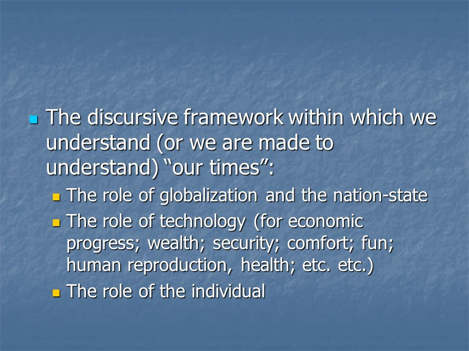 The discursive framework within which we understand (or we are made to understand) our times : The discursive framework within which we understand (or we are made to understand) our times : The role of globalization and the nation-state The role of globalization and the nation-state The role of technology (for economic progress; wealth; security; comfort; fun; human reproduction, health; etc.