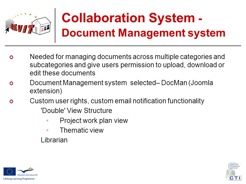 Collaboration System - Document Management system Needed for managing documents across multiple categories and subcategories and give users permission to upload, download or edit these documents Document Management system selected– DocMan (Joomla extension) Custom user rights, custom email notification functionality Double View Structure Project work plan view Thematic view Librarian