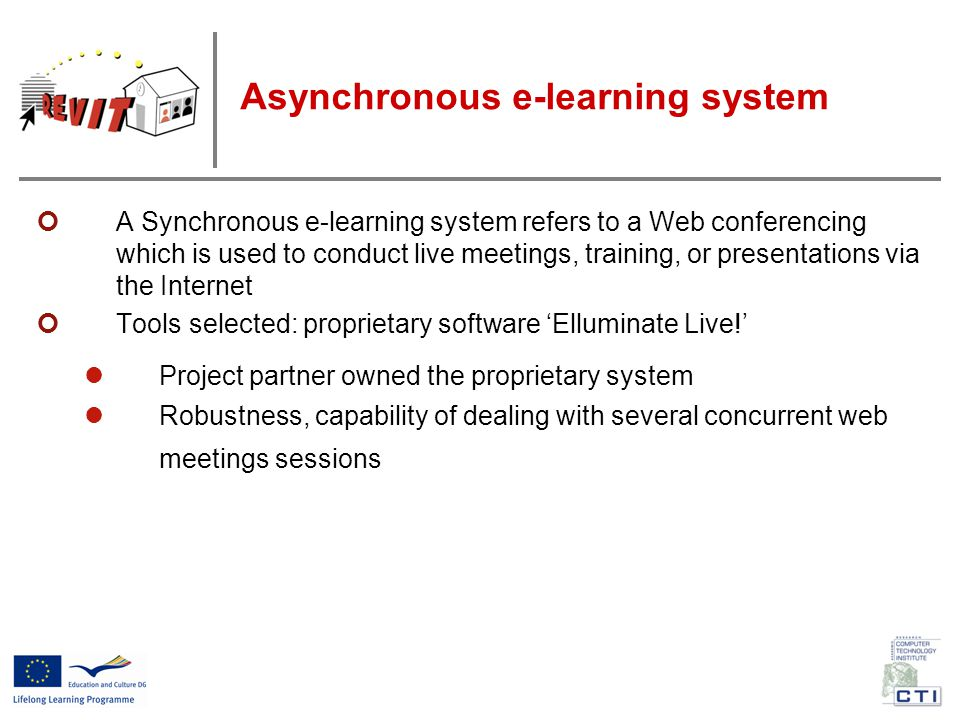 A Synchronous e-learning system refers to a Web conferencing which is used to conduct live meetings, training, or presentations via the Internet Tools selected: proprietary software 'Elluminate Live!' Project partner owned the proprietary system Robustness, capability of dealing with several concurrent web meetings sessions Asynchronous e-learning system