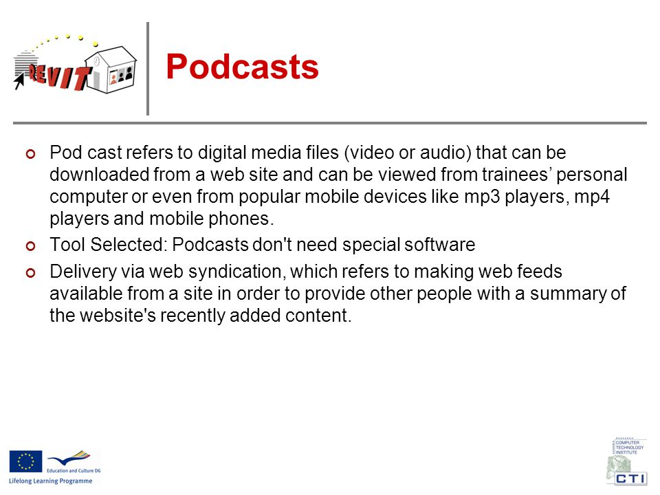Podcasts Pod cast refers to digital media files (video or audio) that can be downloaded from a web site and can be viewed from trainees' personal computer or even from popular mobile devices like mp3 players, mp4 players and mobile phones.