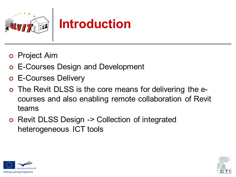 Introduction Project Aim E-Courses Design and Development E-Courses Delivery The Revit DLSS is the core means for delivering the e- courses and also enabling remote collaboration of Revit teams Revit DLSS Design -> Collection of integrated heterogeneous ICT tools
