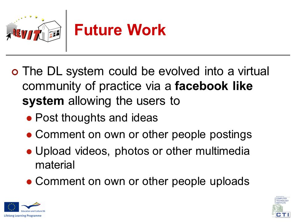 Future Work The DL system could be evolved into a virtual community of practice via a facebook like system allowing the users to Post thoughts and ideas Comment on own or other people postings Upload videos, photos or other multimedia material Comment on own or other people uploads