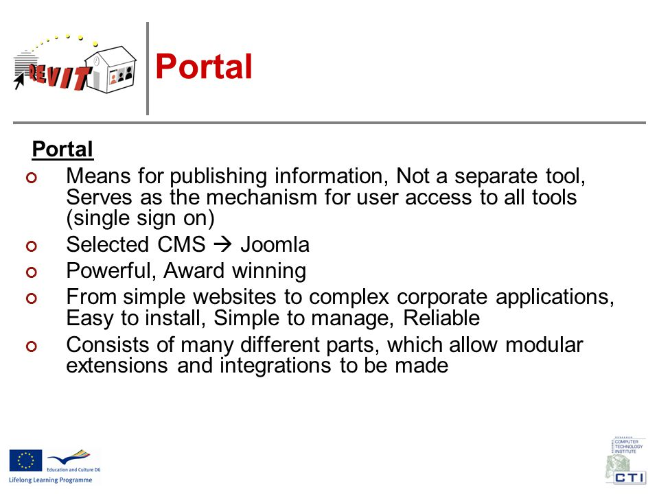 Portal Means for publishing information, Not a separate tool, Serves as the mechanism for user access to all tools (single sign on) Selected CMS  Joomla Powerful, Award winning From simple websites to complex corporate applications, Easy to install, Simple to manage, Reliable Consists of many different parts, which allow modular extensions and integrations to be made