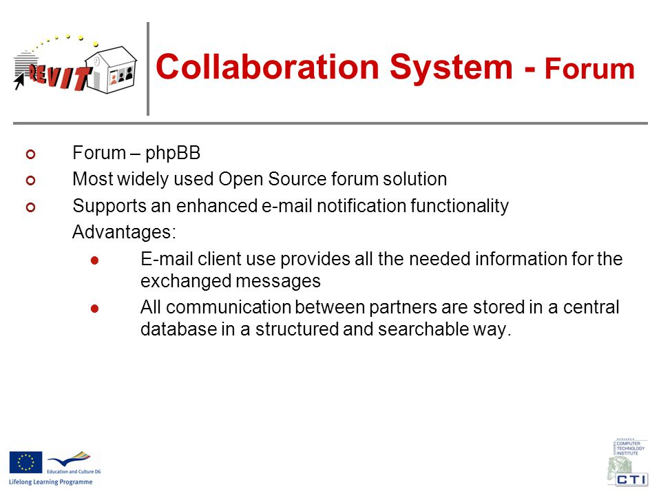 Collaboration System - Forum Forum – phpBB Most widely used Open Source forum solution Supports an enhanced e-mail notification functionality Advantages: E-mail client use provides all the needed information for the exchanged messages All communication between partners are stored in a central database in a structured and searchable way.