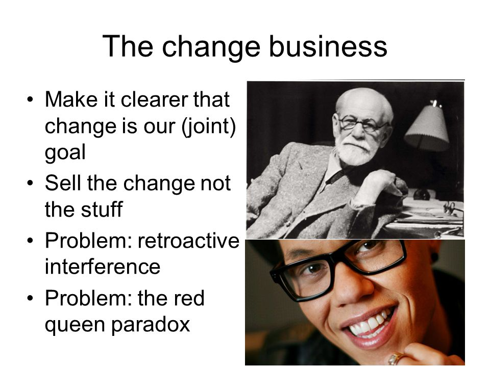 The change business Make it clearer that change is our (joint) goal Sell the change not the stuff Problem: retroactive interference Problem: the red q