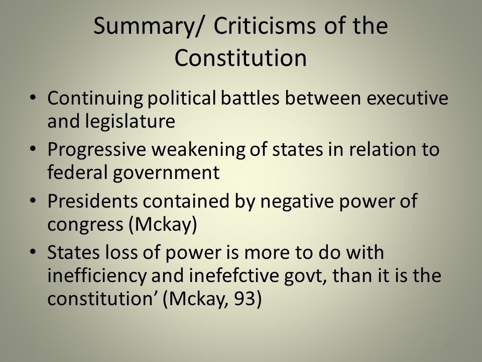 Summary/ Criticisms of the Constitution Continuing political battles between executive and legislature Progressive weakening of states in relation to