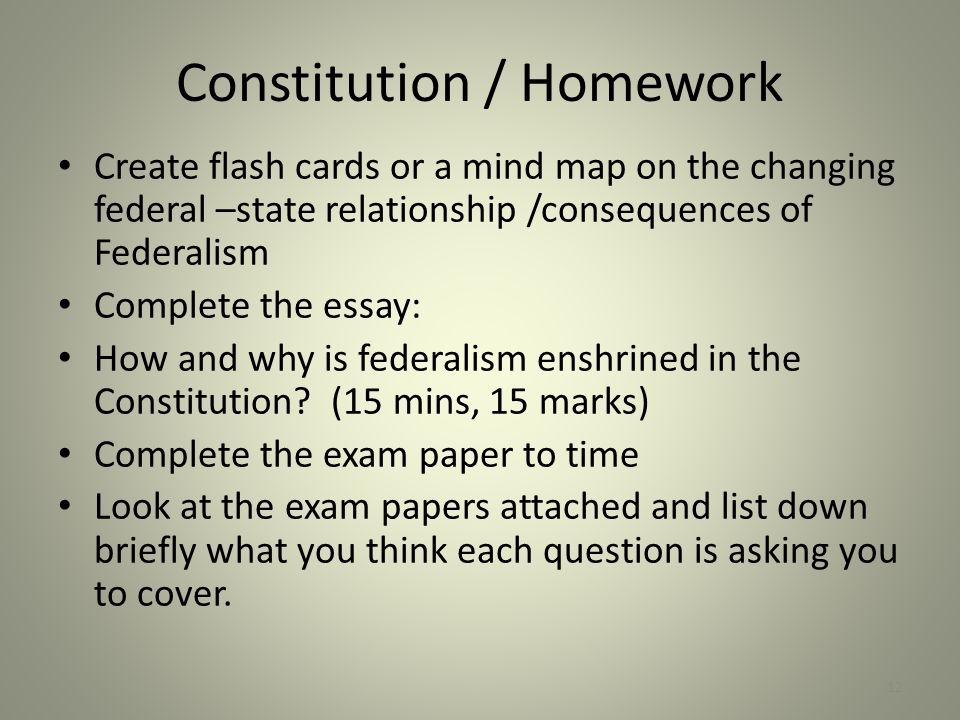 Constitution / Homework Create flash cards or a mind map on the changing federal –state relationship /consequences of Federalism Complete the essay: H