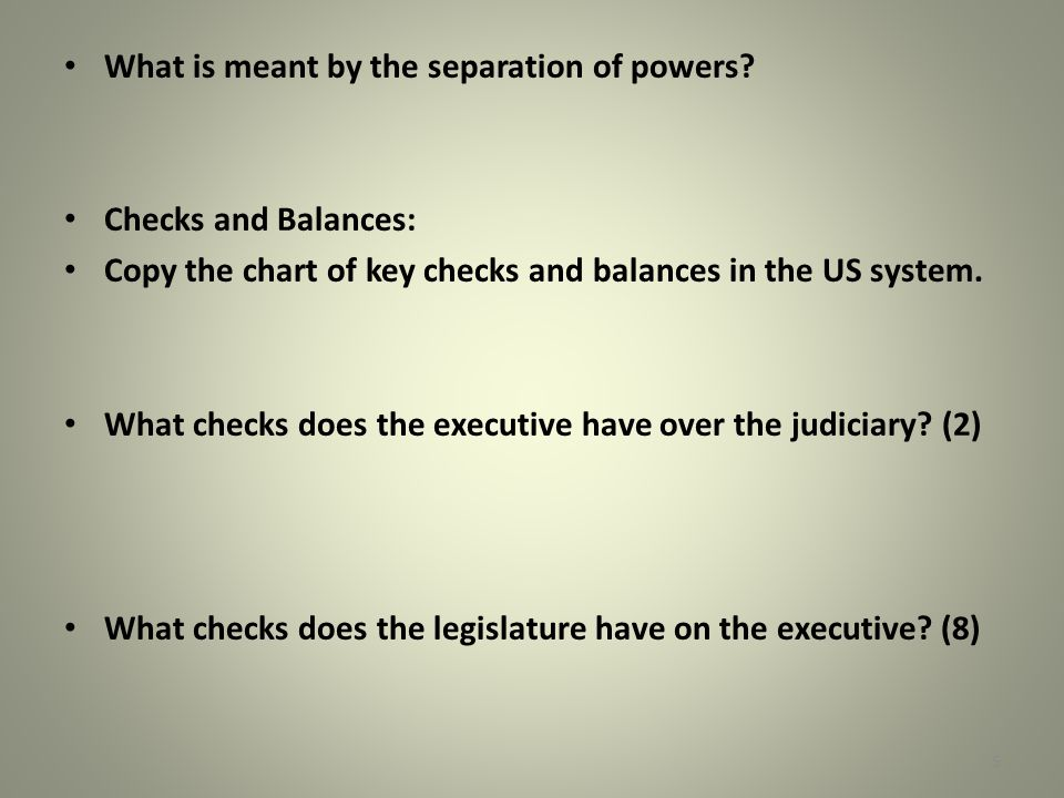 What is meant by the separation of powers? Checks and Balances: Copy the chart of key checks and balances in the US system. What checks does the execu