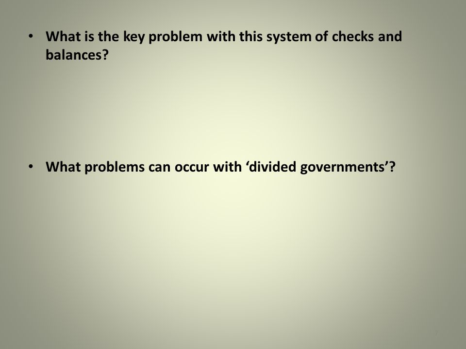 What is the key problem with this system of checks and balances? What problems can occur with 'divided governments'? 7