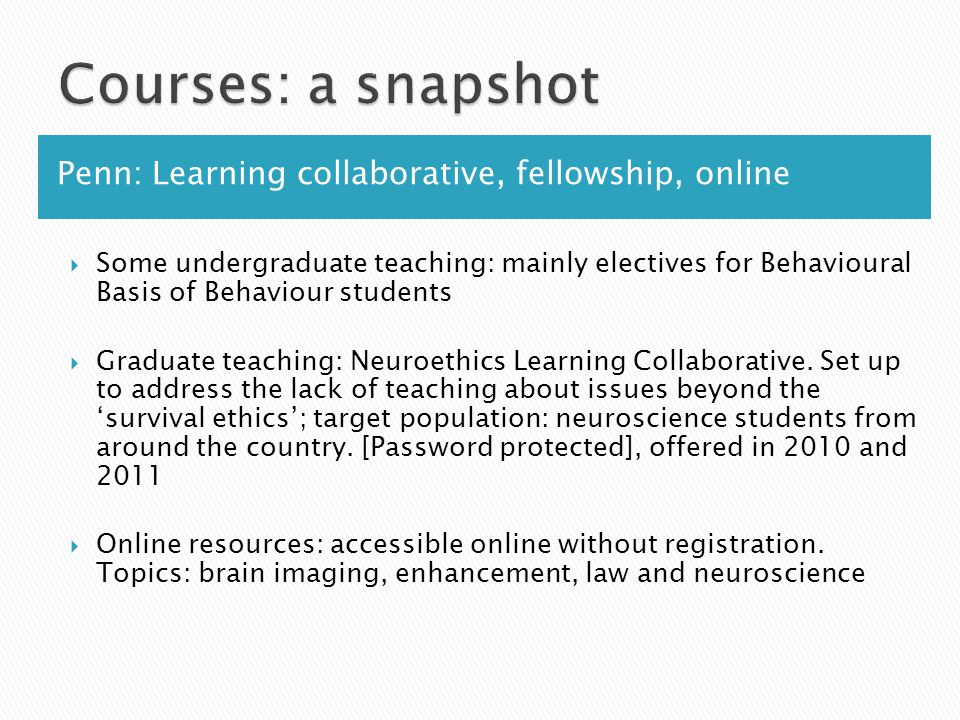 Penn: Learning collaborative, fellowship, online  Some undergraduate teaching: mainly electives for Behavioural Basis of Behaviour students  Graduate teaching: Neuroethics Learning Collaborative.