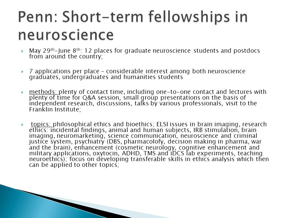  May 29 th -June 8 th : 12 places for graduate neuroscience students and postdocs from around the country;  7 applications per place – considerable interest among both neuroscience graduates, undergraduates and humanities students  methods: plenty of contact time, including one-to-one contact and lectures with plenty of time for Q&A session, small group presentations on the basis of independent research, discussions, talks by various professionals, visit to the Franklin Institute;  topics: philosophical ethics and bioethics; ELSI issues in brain imaging, research ethics: incidental findings, animal and human subjects, IRB stimulation, brain imaging, neuromarketing, science communication, neuroscience and criminal justice system, psychiatry (DBS, pharmacolofy, decision making in pharma, war and the brain), enhancement (cosmetic neurology, cognitive enhancement and military applications, oxytocin, ADHD, TMS and iDCS lab experiments, teaching neuroethics); focus on developing transferable skills in ethics analysis which then can be applied to other topics;