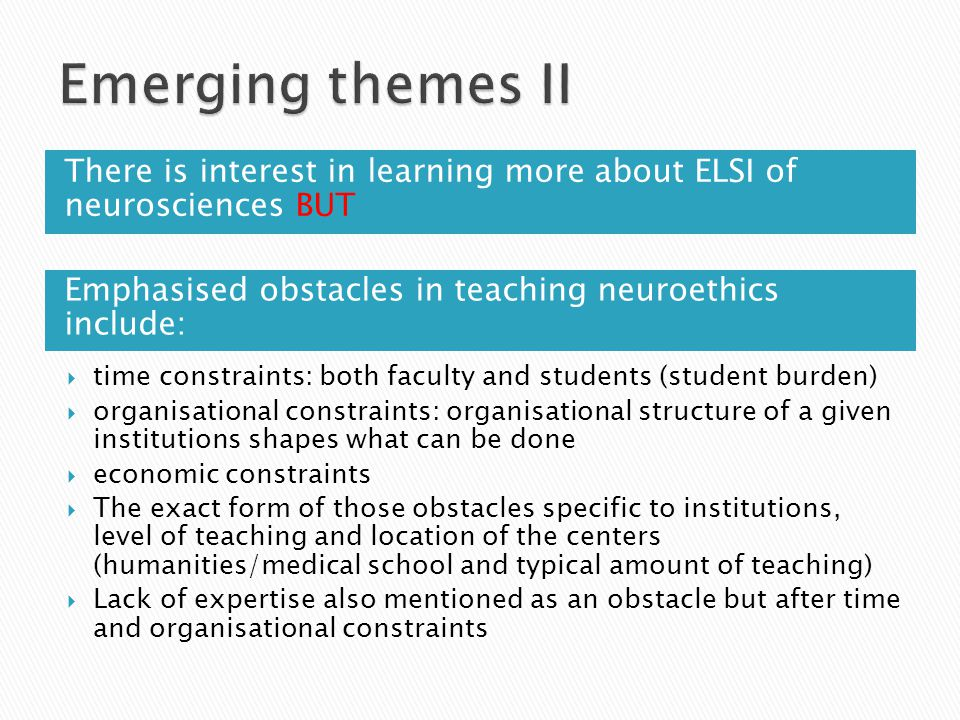 Emphasised obstacles in teaching neuroethics include: There is interest in learning more about ELSI of neurosciences BUT  time constraints: both faculty and students (student burden)  organisational constraints: organisational structure of a given institutions shapes what can be done  economic constraints  The exact form of those obstacles specific to institutions, level of teaching and location of the centers (humanities/medical school and typical amount of teaching)  Lack of expertise also mentioned as an obstacle but after time and organisational constraints