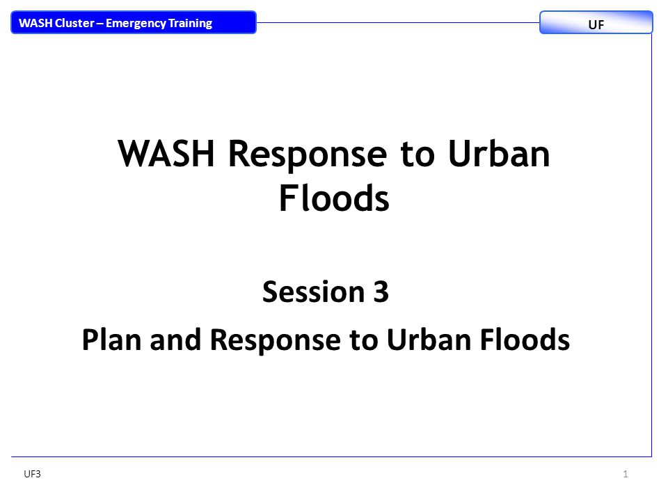 WASH Response to Urban Floods Session 3 Plan and Response to Urban Floods UF31 WASH Cluster – Emergency Training UF