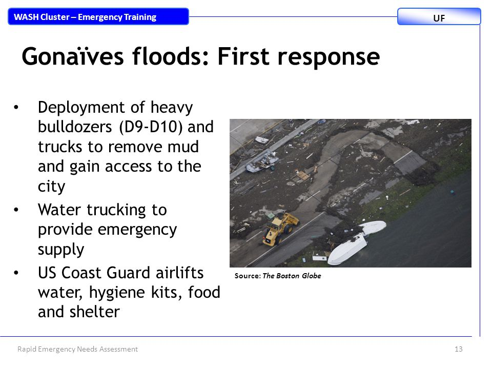 Rapid Emergency Needs Assessment13 WASH Cluster – Emergency Training UF Gonaïves floods: First response Deployment of heavy bulldozers (D9-D10) and trucks to remove mud and gain access to the city Water trucking to provide emergency supply US Coast Guard airlifts water, hygiene kits, food and shelter Source: The Boston Globe