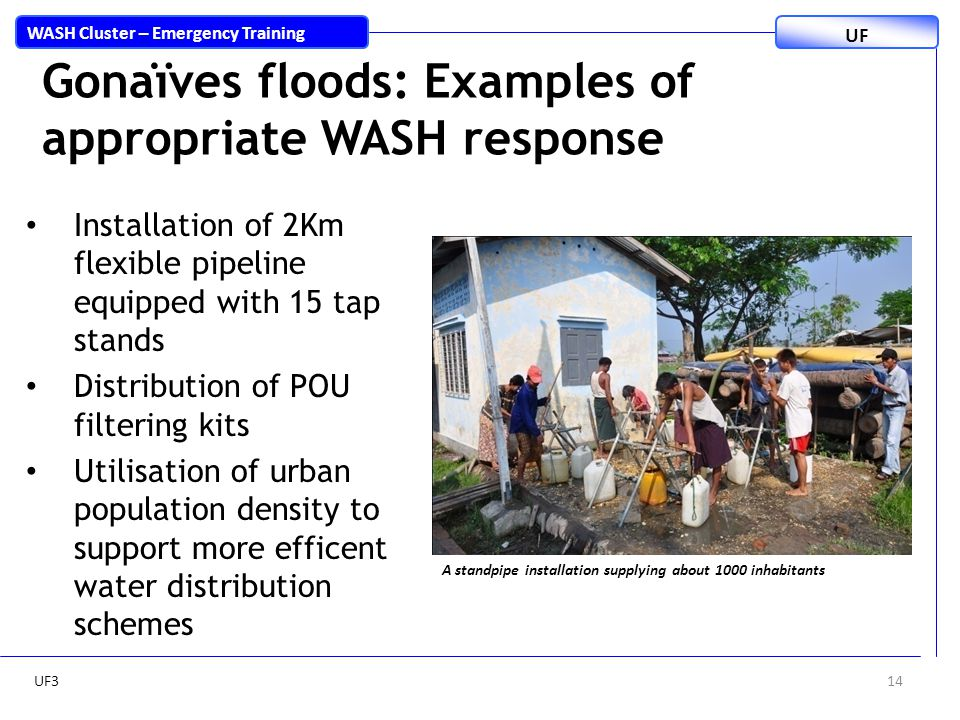 14 WASH Cluster – Emergency Training UF Gonaïves floods: Examples of appropriate WASH response Installation of 2Km flexible pipeline equipped with 15 tap stands Distribution of POU filtering kits Utilisation of urban population density to support more efficent water distribution schemes A standpipe installation supplying about 1000 inhabitants UF3