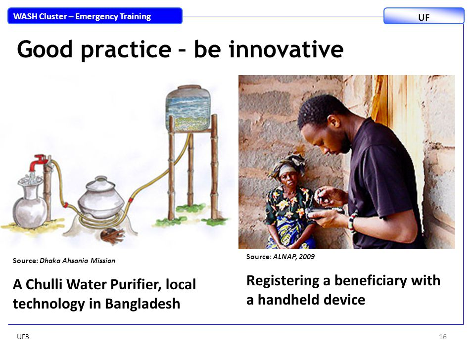 Good practice – be innovative 16 WASH Cluster – Emergency Training UF Source: Dhaka Ahsania Mission A Chulli Water Purifier, local technology in Bangladesh Source: ALNAP, 2009 Registering a beneficiary with a handheld device UF3