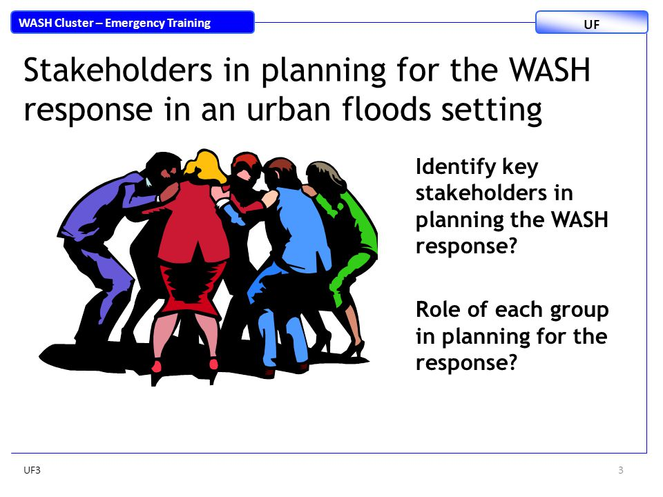 3 WASH Cluster – Emergency Training UF Stakeholders in planning for the WASH response in an urban floods setting Identify key stakeholders in planning the WASH response.