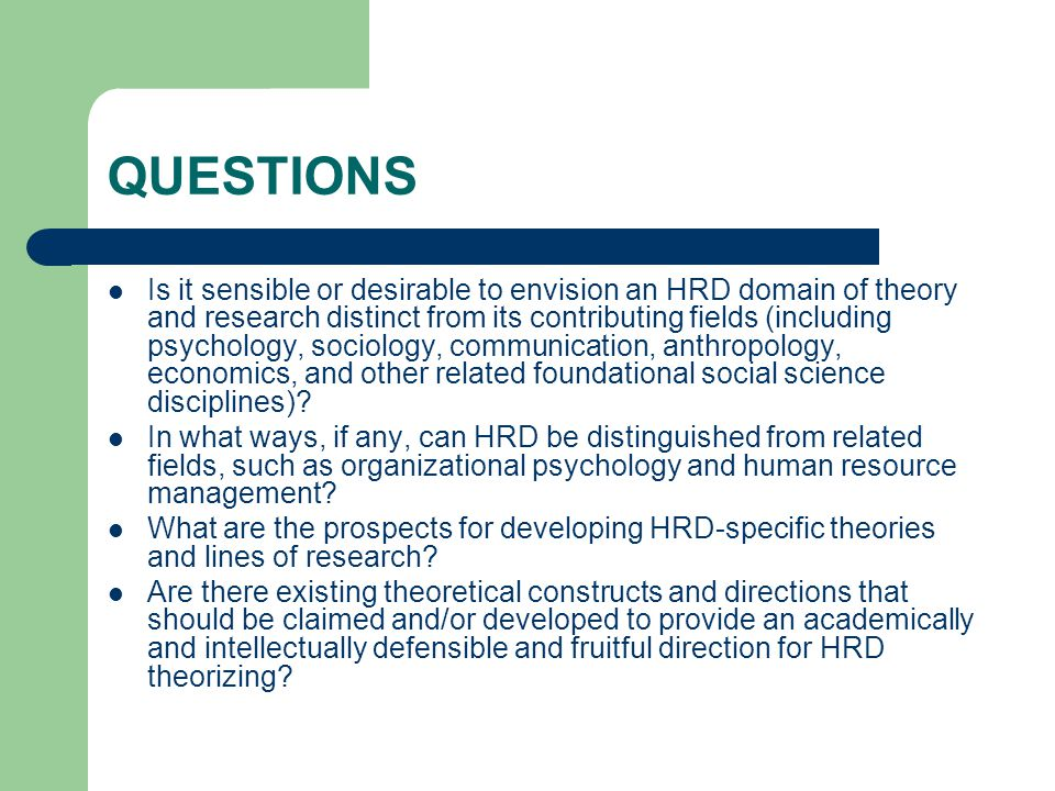 QUESTIONS Is it sensible or desirable to envision an HRD domain of theory and research distinct from its contributing fields (including psychology, sociology, communication, anthropology, economics, and other related foundational social science disciplines).