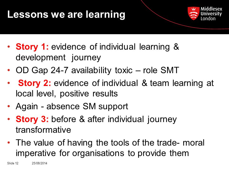 Lessons we are learning Story 1: evidence of individual learning & development journey OD Gap 24-7 availability toxic – role SMT Story 2: evidence of individual & team learning at local level, positive results Again - absence SM support Story 3: before & after individual journey transformative The value of having the tools of the trade- moral imperative for organisations to provide them 25/08/2014Slide 12
